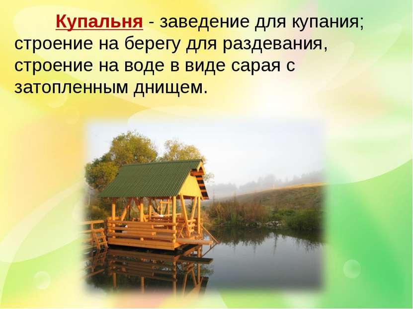 Купальня - заведение для купания; строение на берегу для раздевания, строение...