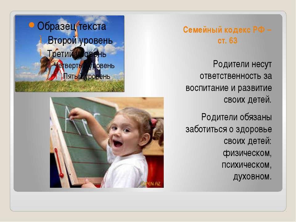 Семейный кодекс РФ – ст. 63 Родители несут ответственность за воспитание и ра...