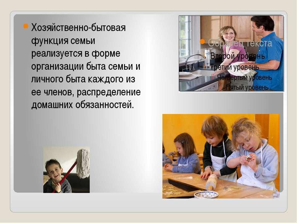 Хозяйственно-бытовая функция семьи реализуется в форме организации быта семьи...