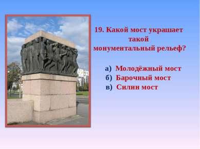 19. Какой мост украшает такой монументальный рельеф? а) Молодёжный мост б) Ба...