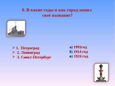 8. В какие годы и как город менял своё название? 1. Петроград 2. Ленинград 3....