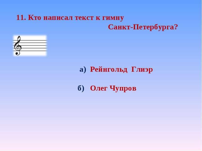 11. Кто написал текст к гимну Санкт-Петербурга? а) Рейнгольд Глиэр б) Олег Чу...