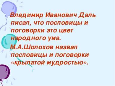 Владимир Иванович Даль писал, что пословицы и поговорки это цвет народного ум...