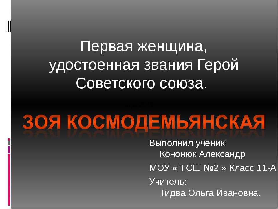 Первая женщина, удостоенная званияГерой Советского союза. Выполнил ученик: ...