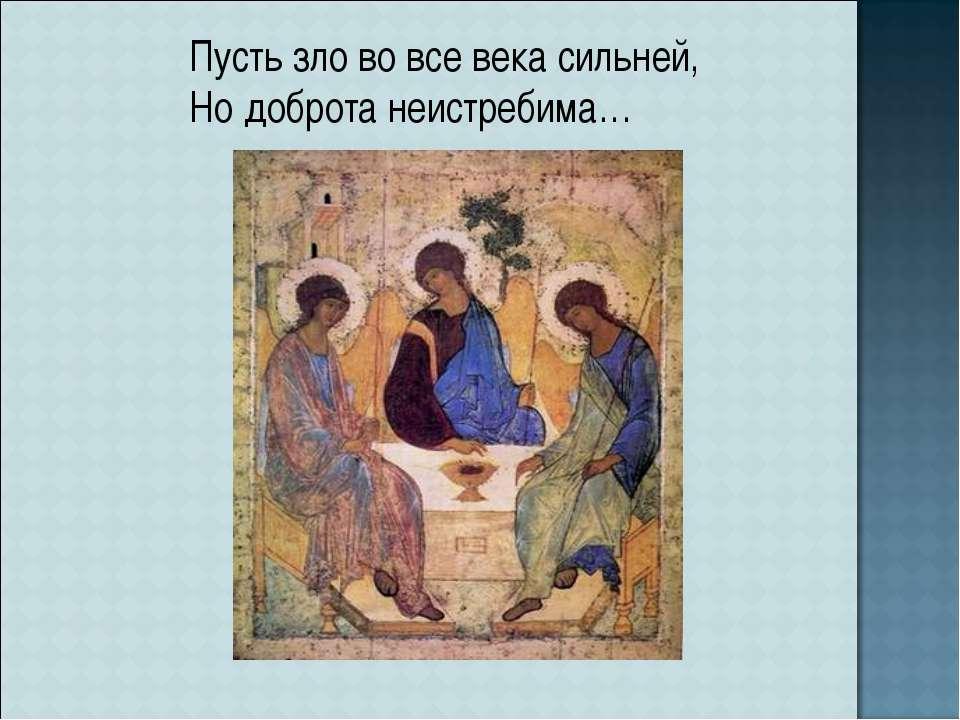 Пусть зло во все века сильней, Но доброта неистребима…