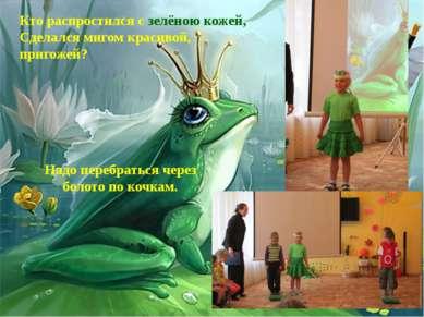 Кто распростился с зелёною кожей, Сделался мигом красивой, пригожей? Надо пер...