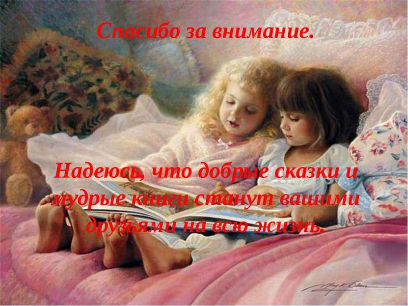 Надеюсь, что добрые сказки и мудрые книги станут вашими друзьями на всю жизнь...