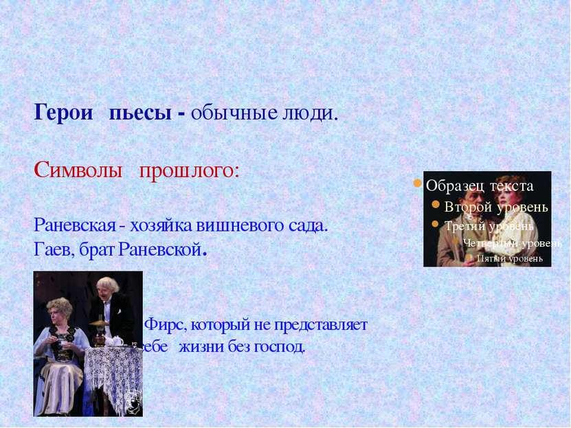 Герои пьесы - обычные люди. Символы прошлого: Раневская - хозяйка вишневого с...