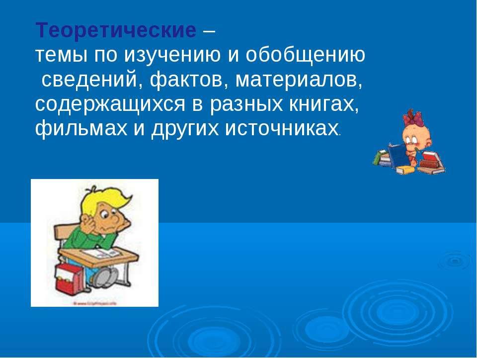 Теоретические – темы по изучению и обобщению сведений, фактов, материалов, со...