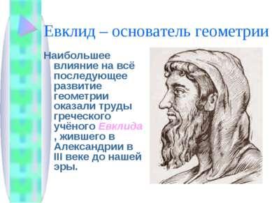 Евклид – основатель геометрии Наибольшее влияние на всё последующее развитие ...