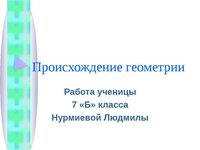 Происхождение геометрии Работа ученицы 7 «Б» класса Нурмиевой Людмилы