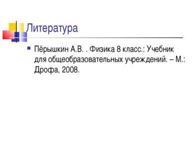 Литература Пёрышкин А.В. . Физика 8 класс.: Учебник для общеобразовательных у...