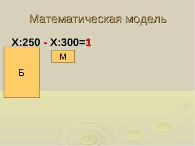 Математическая модель Х:250 - Х:300=1 Б М