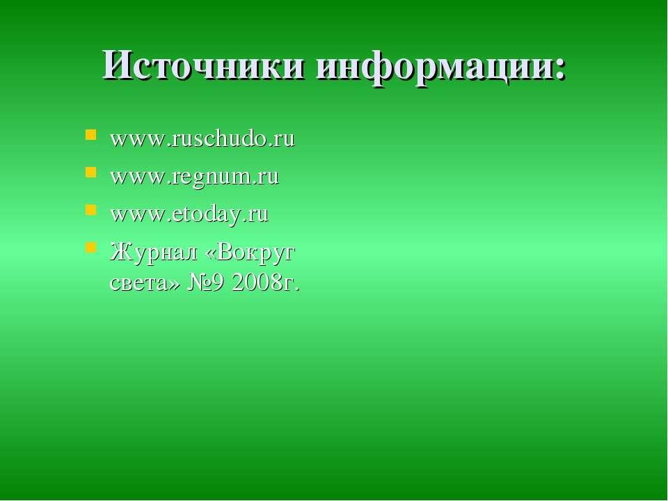 Источники информации: www.ruschudo.ru www.regnum.ru www.etoday.ru Журнал «Вок...
