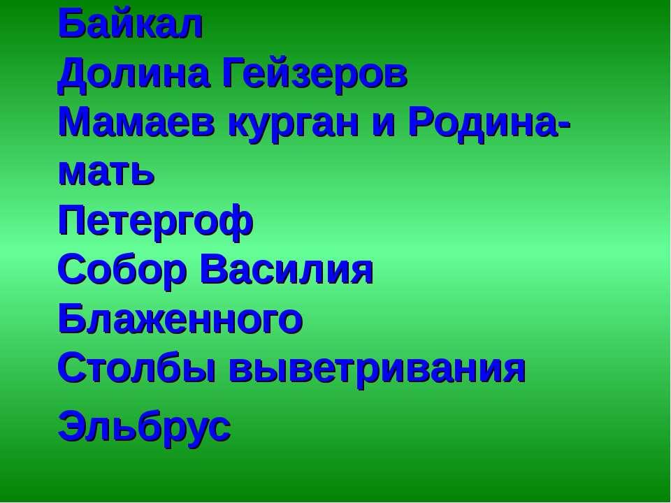 *Байкал *Долина Гейзеров *Мамаев курган и Родина-мать *Петергоф *Собор Васили...
