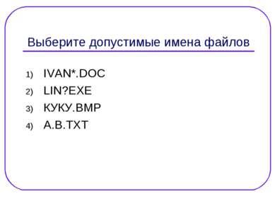 Выберите допустимые имена файлов IVAN*.DOC LIN?EXE КУКУ.ВМР А.В.ТХТ