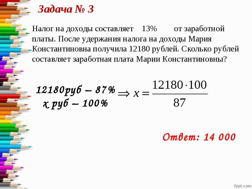 Задача № 3 12180руб – 87% х руб – 100% Ответ: 14 000 Налог на доходы составля...