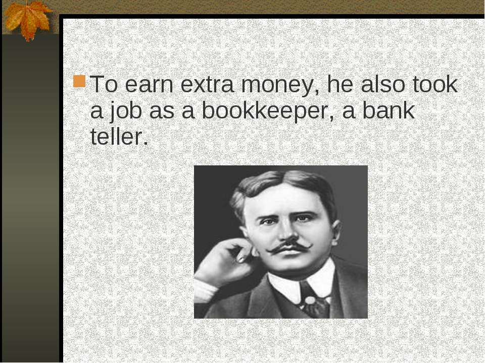To earn extra money, he also took a job as a bookkeeper, a bank teller.