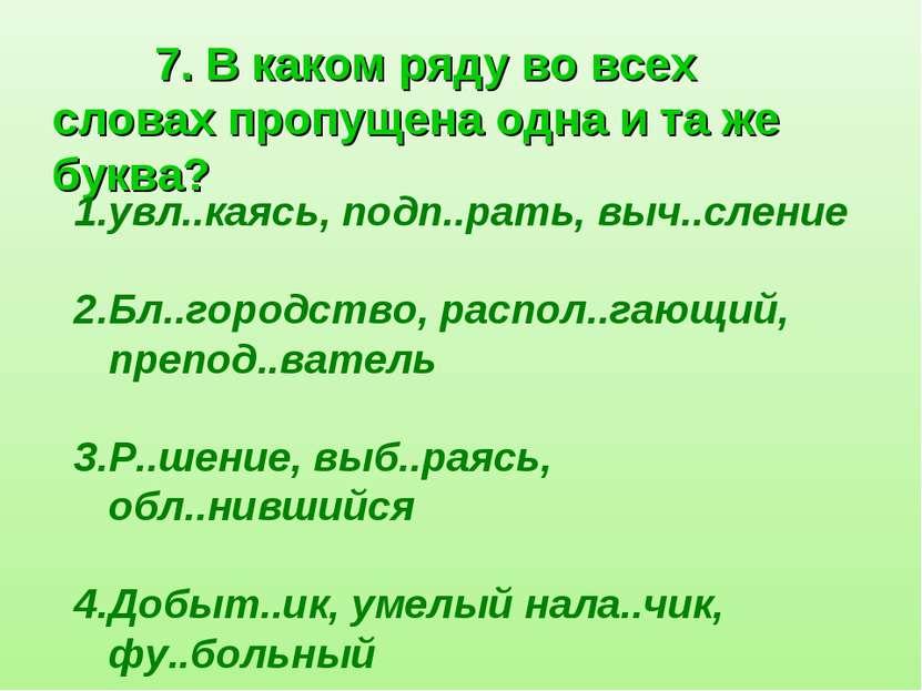 7. В каком ряду во всех словах пропущена одна и та же буква? увл..каясь, подп...