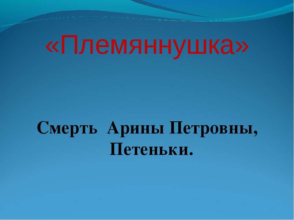«Племяннушка» Смерть Арины Петровны, Петеньки.