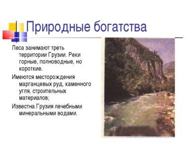 Природные богатства Леса занимают треть территории Грузии. Реки горные, полно...