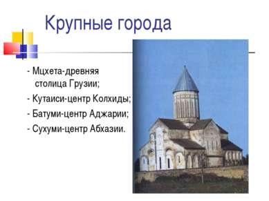 Крупные города - Мцхета-древняя столица Грузии; - Кутаиси-центр Колхиды; - Ба...