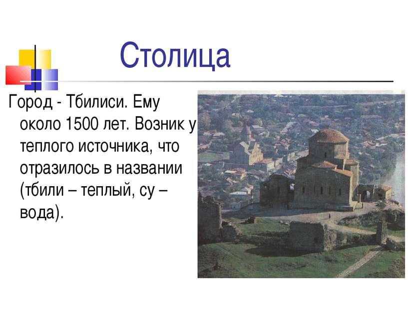 Столица Город - Тбилиси. Ему около 1500 лет. Возник у теплого источника, что ...