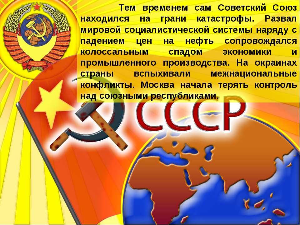 Тем временем сам Советский Союз находился на грани катастрофы. Развал мировой...