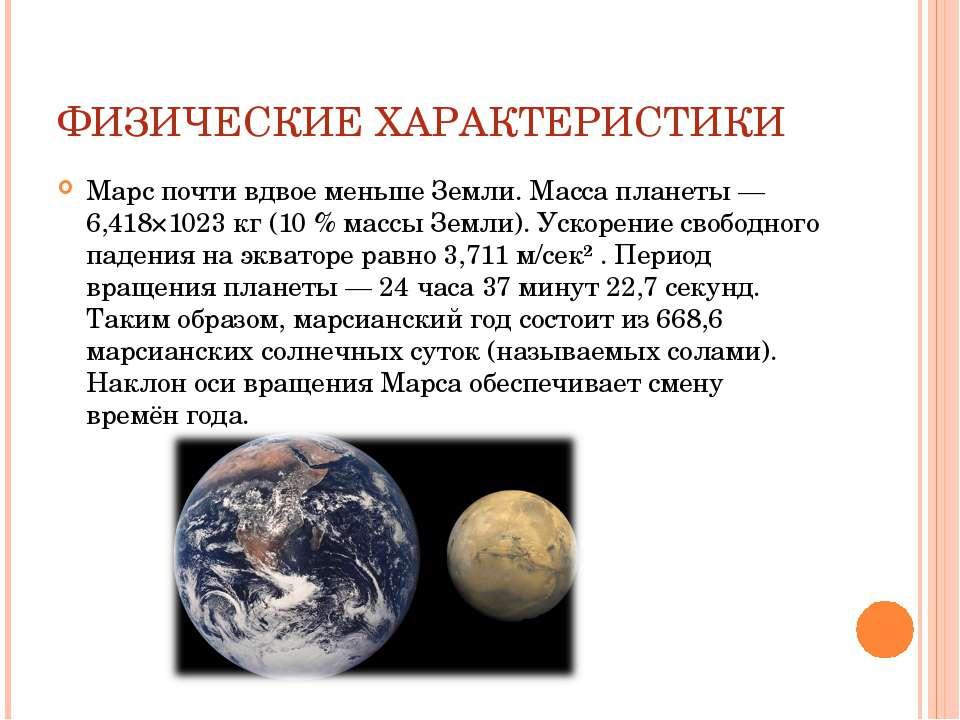 ФИЗИЧЕСКИЕ ХАРАКТЕРИСТИКИ Марс почти вдвое меньше Земли. Масса планеты — 6,41...