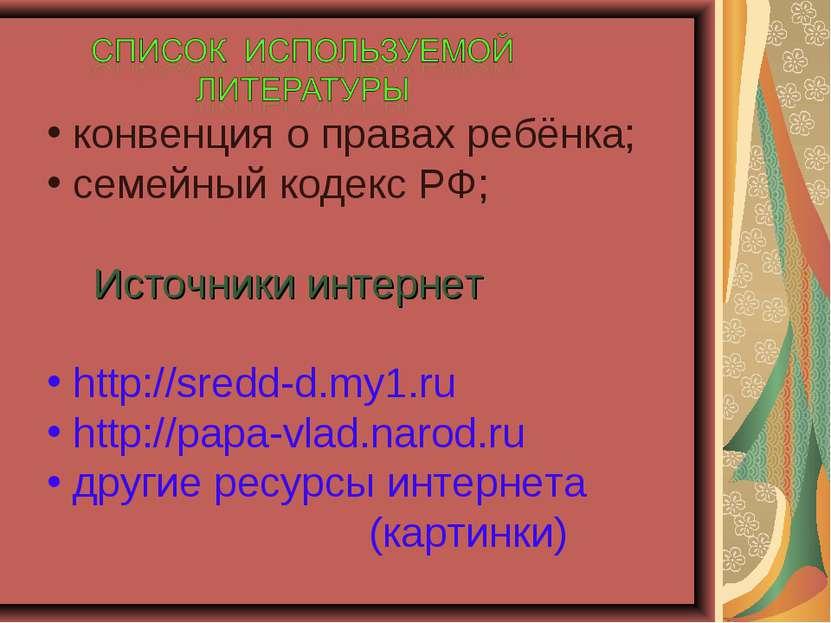 конвенция о правах ребёнка; семейный кодекс РФ; Источники интернет http://sre...