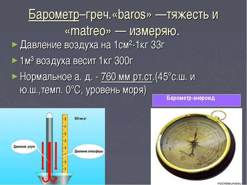 Барометр–греч.«baros» —тяжесть и «matreo» — измеряю. Давление воздуха на 1см²...