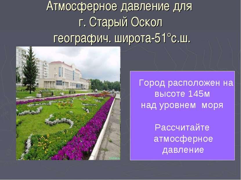 Атмосферное давление для г. Старый Оскол географич. широта-51°с.ш. Город расп...