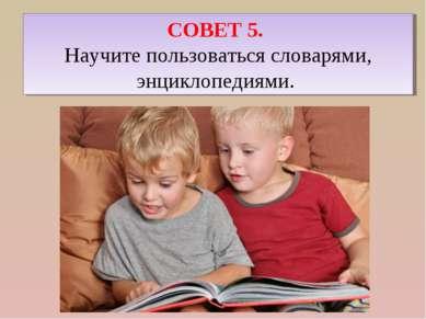 СОВЕТ 5. Научите пользоваться словарями, энциклопедиями.