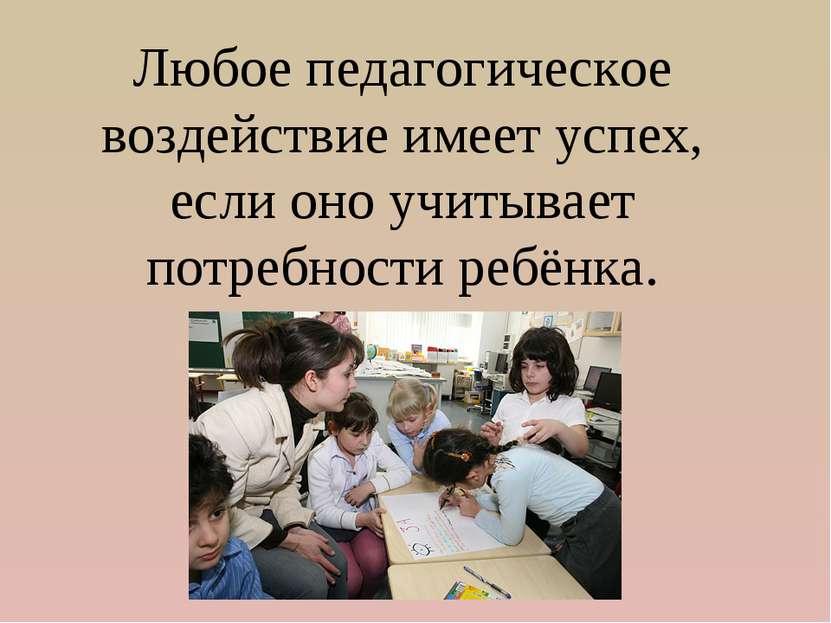 Любое педагогическое воздействие имеет успех, если оно учитывает потребности ...