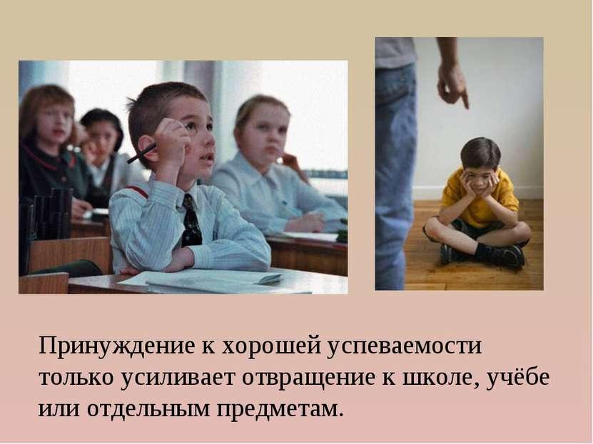 Принуждение к хорошей успеваемости только усиливает отвращение к школе, учёбе...