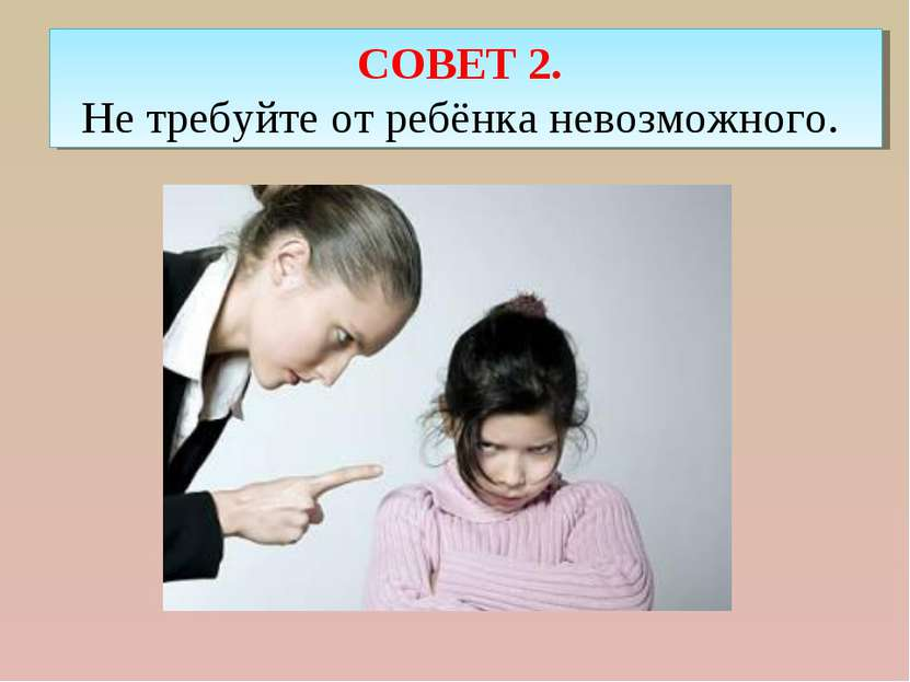 СОВЕТ 2. Не требуйте от ребёнка невозможного.