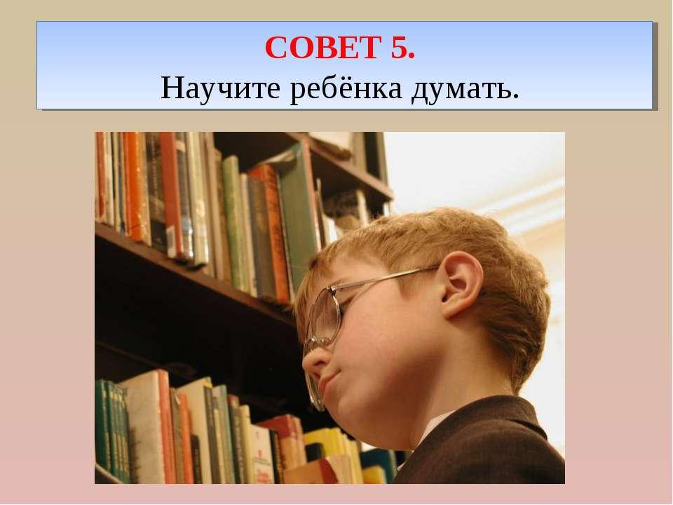 СОВЕТ 5. Научите ребёнка думать.