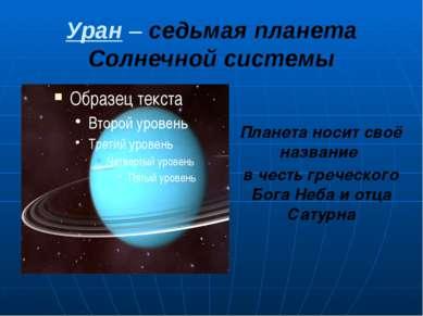 Уран – седьмая планета Солнечной системы Планета носит своё название в честь ...