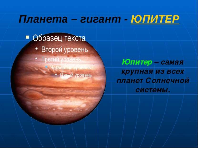 Планета – гигант - ЮПИТЕР Юпитер – самая крупная из всех планет Солнечной сис...