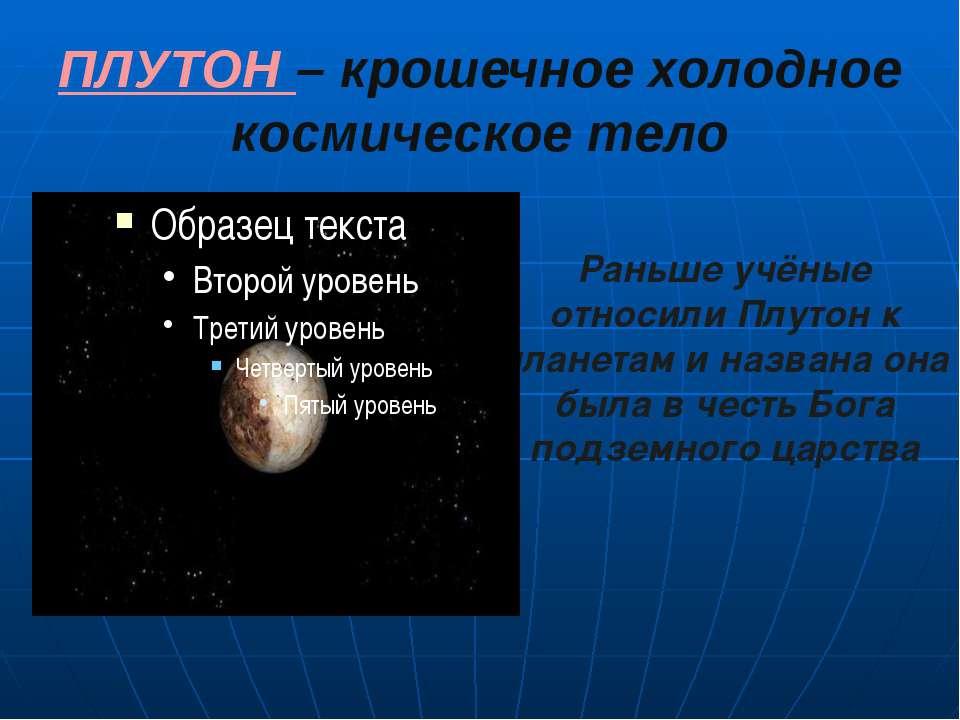 ПЛУТОН – крошечное холодное космическое тело Раньше учёные относили Плутон к ...
