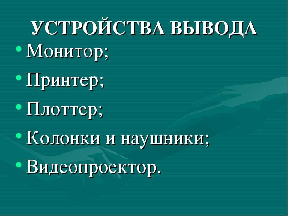 УСТРОЙСТВА ВЫВОДА Монитор; Принтер; Плоттер; Колонки и наушники; Видеопроектор.