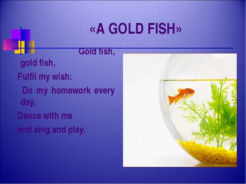 «A GOLD FISH» Gold fish, gold fish, Fulfil my wish: Do my homework every day,...