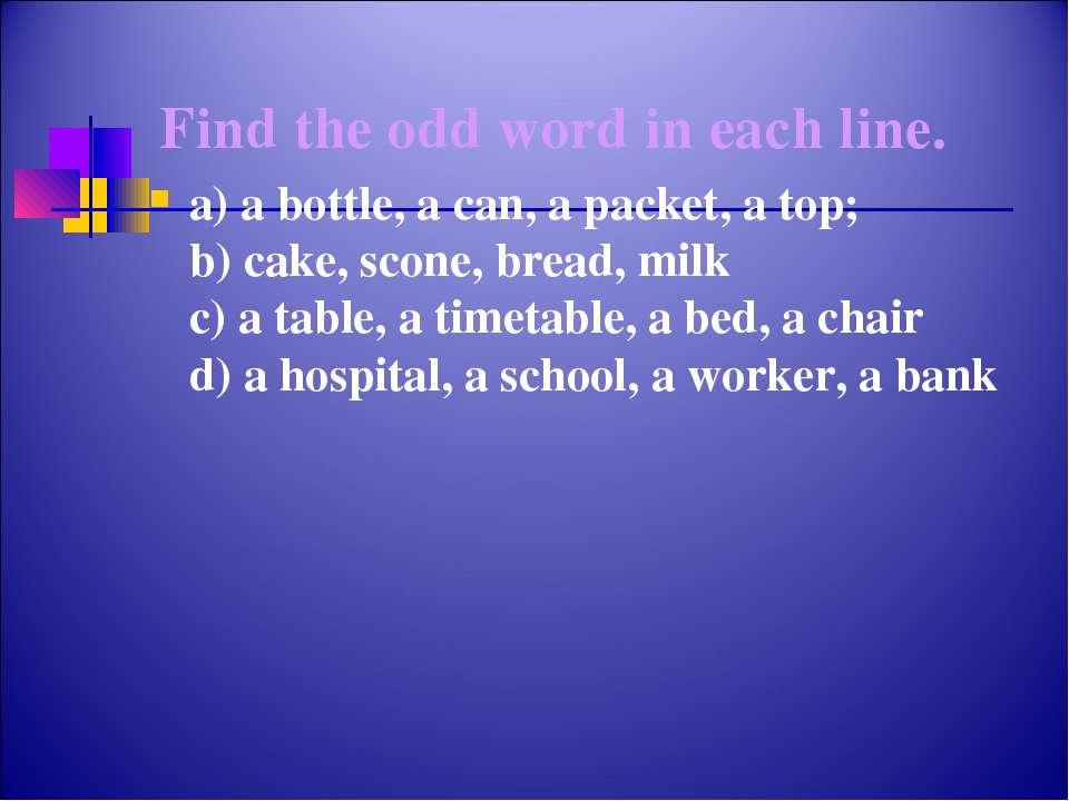 Find the odd word in each line. a) a bottle, a can, a packet, a top; b) cake,...