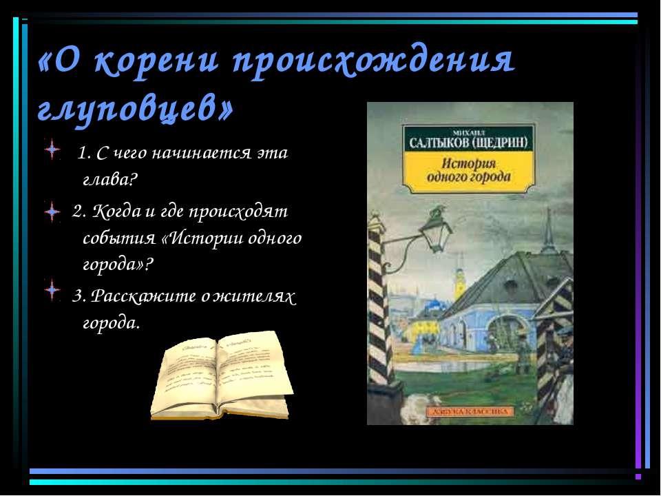 «О корени происхождения глуповцев» 1. С чего начинается эта глава? 2. Когда и...