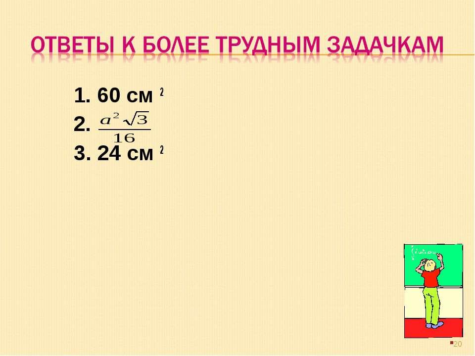 1. 60 см 2 2. 3. 24 см 2 *