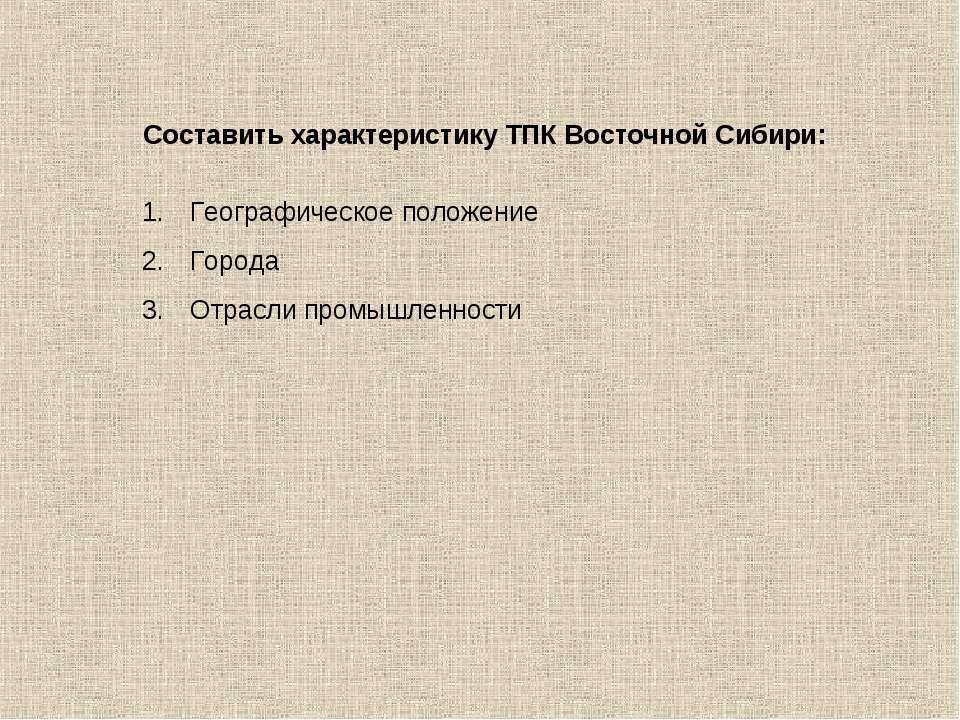 Составить характеристику ТПК Восточной Сибири: Географическое положение Город...