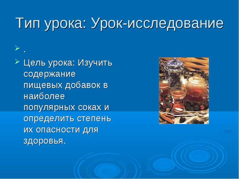 Тип урока: Урок-исследование . Цель урока: Изучить содержание пищевых добавок...