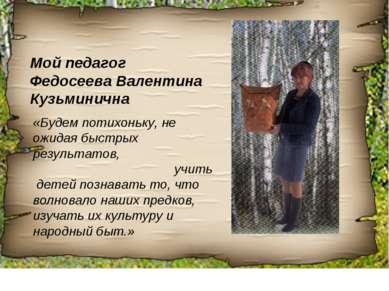 Мой педагог Федосеева Валентина Кузьминична «Будем потихоньку, не ожидая быст...