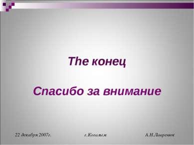 The конец Спасибо за внимание 22 декабря 2007г. г.Когалым А.Н.Лавренюк Alex -...