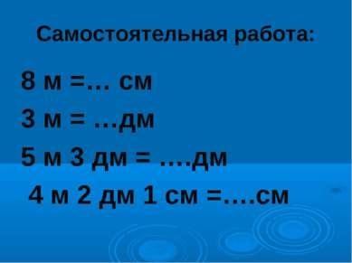 Самостоятельная работа: 8 м =… см 3 м = …дм 5 м 3 дм = ….дм 4 м 2 дм 1 см =….см